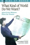 What Kind of World Do We Want?: American Women Plan for Peace - Judy Barrett Litoff, David C. Smith