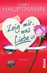 Zeig mir, was Liebe ist: Roman - Gaby Hauptmann