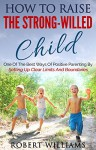 How To Raise The Strong-Willed Child: One Of The Best Ways Of Positive Parenting By Setting Up Clear Limits And Boundaries - Robert Williams