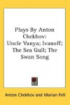 Plays by Anton Chekhov: Uncle Vanya; Ivanoff; The Sea Gull; The Swan Song - Anton Chekhov, Marian Fell