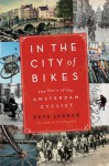 In the City of Bikes: The Story of the Amsterdam Cyclist - Pete Jordan