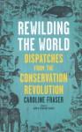 Rewilding the World: Dispatches from the Conservation Revolution - Caroline Fraser