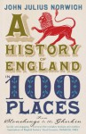 A History of England in 100 Places: From Stonehenge to the Gherkin - John Julius Norwich