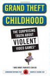Grand Theft Childhood: The Surprising Truth About Violent Video Games and What Parents Can Do - Lawrence Kutner, Cheryl Olson