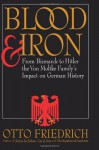 Blood and Iron: From Bismarck to Hitler the Von Moltke Family's Impact on German History - Otto Friedrich