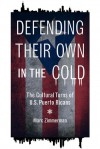 Defending Their Own in the Cold: The Cultural Turns of U.S. Puerto Ricans - Marc Zimmerman