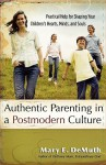 Authentic Parenting in a Postmodern Culture: Practical Help for Shaping Your Children's Hearts, Minds, and Souls - Mary E. DeMuth