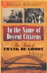 In the Name of Decent Citizens: The Trials of Frank de Groot - Brian Wright