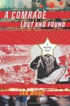 A Comrade Lost and Found: A Beijing Memoir - Jan Wong