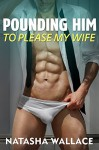 Pounding Him to Please my Wife: First Gay Cuckold Bisexual Romance - Natasha Wallace