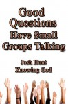 Good Questions Have Groups Talking -- Knowing God - Josh Hunt