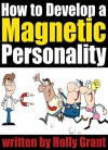 How to Develop a Magnetic Personality: Discover How to Improve Your Personality to Become a More Attractive Person (Personality Development Tips) - Holly Grant
