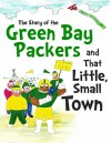 The Story of the Green Bay Packers and That Little, Small Town - Daniel Hellman, David Hellman, Duane Wackerfuss