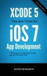 Xcode 5 Tips and Tricks for iOS 7 App Development - David McMahon