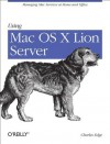 Using Mac OS X Lion Server: Managing Mac Services at Home and Office - Charles Edge
