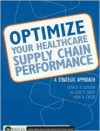 Optimize Your Healthcare Supply Chain Performance: A Strategic Approach - Gerald R. Ledlow