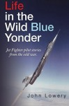 Life In The Wild Blue Yonder: Jet Fighter pilot stories from the Cold War - John Lowery