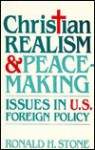 Christian Realism & Peacemaking: Issues In U. S. Foreign Policy - Ronald H. Stone