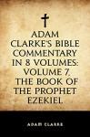 Adam Clarke's Bible Commentary in 8 Volumes: Volume 7, The Book of the Prophet Ezekiel - Adam Clarke