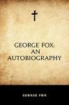 George Fox: An Autobiography - George Fox