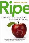 Ripe: Harvesting the Value of Your Business - Deborah Douglas