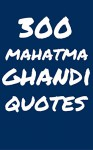 300 Mahatma Ghandi Quotes: Interesting, Wise And Thoughtful Quotes By Mahtma Ghandi - Robert Taylor
