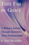 This Far by Grace: A Bishop's Journey Through Questions of Homosexuality - J. Neil Alexander