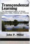 Transcendental Learning: The Educational Legacy of Alcott, Emerson, Fuller, Peabody and Thoreau - John P. Miller
