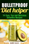 Bulletproof Diet Helper: 14 Easy, Fun and Delicious Smoothie Recipes (Low Carb Diet Plans to Lose Weight and Boost Energy) - Dawn Casey
