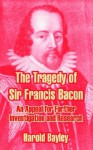 The Tragedy of Sir Francis Bacon: An Appeal for Further Investigation and Research - Harold Bayley
