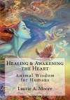 Healing & Awakening the Heart: Animal Wisdom for Humans - Laurie Alison Moore, Kathy Glass, Bentinho Massaro, Shirley Hart, Josephine Wall