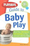 The Playskool Guide to Baby Play: More Than 300 Games and Activities to Play and Learn with Your Baby - Robin Mcclure