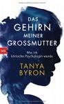 Das Gehirn meiner Großmutter: Wahre Geschichten aus dem Alltag einer klinischen Psychologin - Tanya Byron, Ursula Pesch