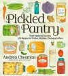 The Pickled Pantry: From Apples to Zucchini, 185 Recipes for Pickles, Relishes, Chutneys & More - Andrea Chesman