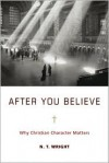 After You Believe: Why Christian Character Matters - N.T. Wright