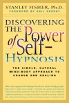 Discovering the Power of Self Hypnosis: The Simple, Natural Mind-Body Approach to Change and Healing - Stanley Fisher, Gail Sheehy