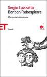 Bonbon Robespierre. Il Terrore dal volto umano - Sergio Luzzatto