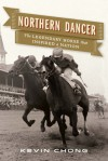 Northern Dancer: The Legendary Horse that Inspired a Nation - Kevin Chong