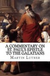 A Commentary on St. Paul's Epistle to the Galatians - Martin Luther, Theodore Graebner