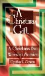 A Christmas Gift: A Christmas Eve Worship Service - Cynthia E. Cowen