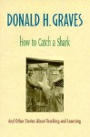How to Catch a Shark: And Other Stories about Teaching and Learning - Donald H. Graves