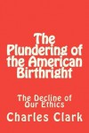 The Plundering of the American Birthright: The Decline of Our Ethics - Charles Clark