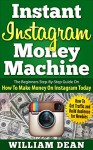 Instant Instagram Money Machine: The Beginners Step-By-Step Guide On How To Make Money On Instagram Today. How To Get Traffic and Build Audience for Newbies ... Online, How to Make Money on Instagram) - William Dean