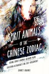 Spirit Animals of the Chinese Zodiac: Using Spirit Animal Wisdom from Eastern Astrology for Self-Discovery - Janet Grant