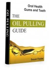 THE OIL PULLING GUIDE FOR ORAL HEALTH: A How to Guide on Oil Pulling for Gum Health and Tooth Health - Susan Foster