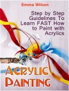 Acrylic Painting: Step by Step guidelines To Learn FAST How to Paint with Acrylics (Acrylic Painting Books, acrylic painting techniques, acrylic painting for beginners) - Emma Wilson