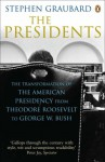 The Presidents: The Transformation Of The American Presidency From Theodore Roosevelt To George W. Bush - Stephen R. Graubard