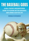 The Baseball Gods: A ball player's metaphysical guide to playing better baseball and living a better life - Ronald DiFabbio