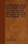 A History of the Life of Edward the Black Prince, and of Various Events Connected Therewith, Which Occurred During the Reign of Edward III, King of - George James