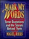 Mark My Words: Great Quotations And The Stories Behind Them - Nigel Rees